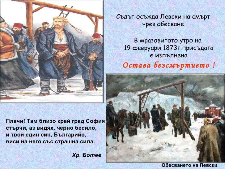В мразовитото утро на  19 февруари 1873г.присъдата е изпълнена Остава безсмъртието  ! Обесването на Левски Плачи! Там близ...