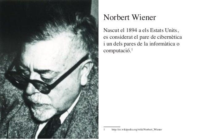 Nascut el 1894 a els Estats Units, es considerat el pare de cibernètica i un dels pares de la informàtica o computació.1 1...