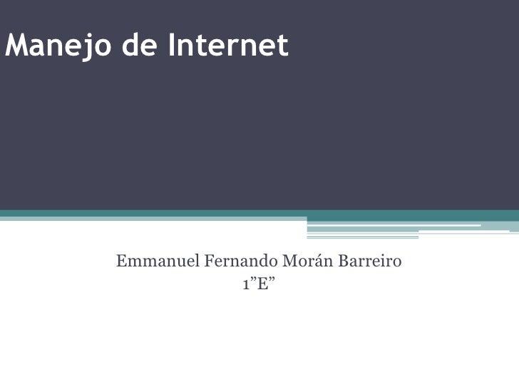 """Manejo de Internet<br />Emmanuel Fernando Morán Barreiro<br />1""""E""""<br />"""