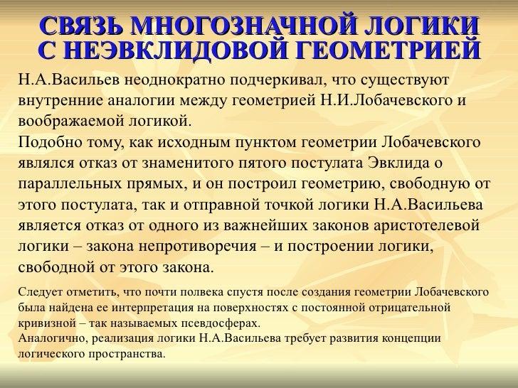 СВЯЗЬ МНОГОЗНАЧНОЙ ЛОГИКИ С НЕЭВКЛИДОВОЙ ГЕОМЕТРИЕЙ <ul><li>Н.А.Васильев неоднократно подчеркивал, что существуют  </li></...