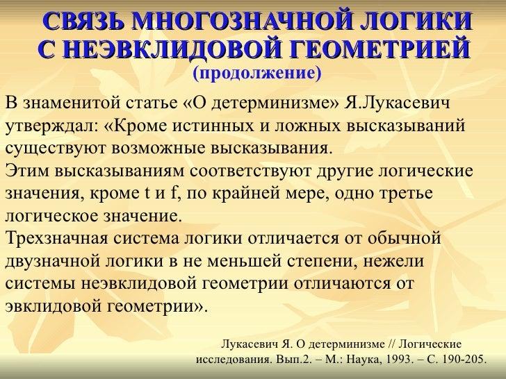 СВЯЗЬ МНОГОЗНАЧНОЙ ЛОГИКИ С НЕЭВКЛИДОВОЙ ГЕОМЕТРИЕЙ   (продолжение) <ul><li>В знаменитой статье «О детерминизме» Я.Лукасев...