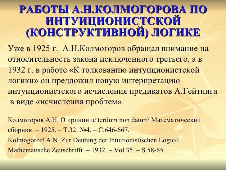 РАБОТЫ А.Н.КОЛМОГОРОВА ПО ИНТУИЦИОНИСТСКОЙ (КОНСТРУКТИВНОЙ) ЛОГИКЕ <ul><li>Уже в 1925 г.  А.Н.Колмогоров обращал внимание ...