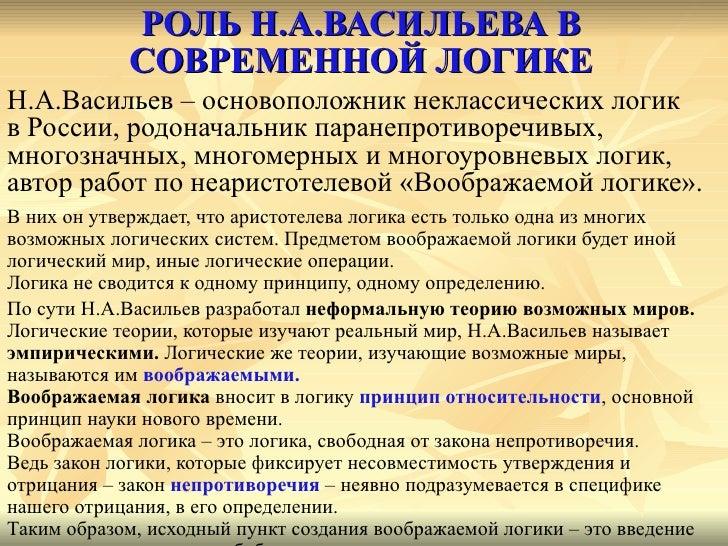 РОЛЬ Н.А.ВАСИЛЬЕВА В СОВРЕМЕННОЙ ЛОГИКЕ <ul><li>Н.А.Васильев – основоположник неклассических логик  </li></ul><ul><li>в Ро...