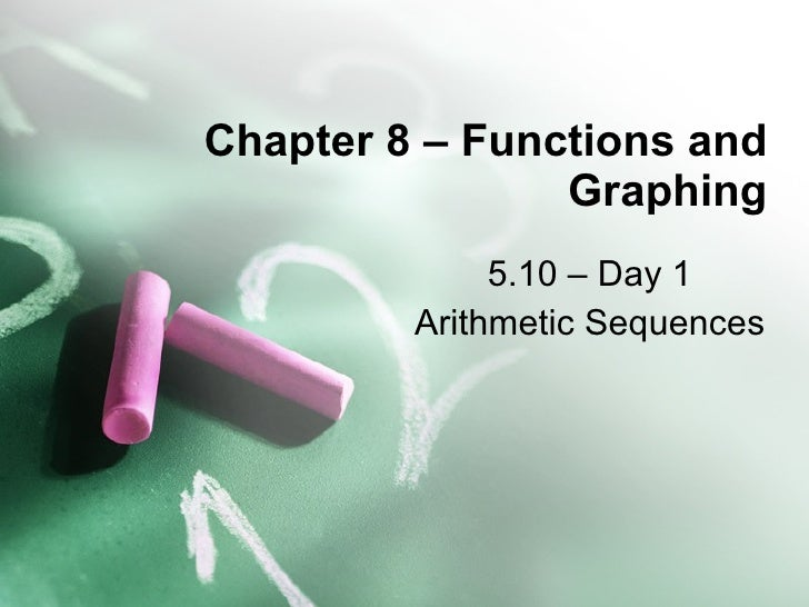 Chapter 8 – Functions and Graphing 5.10 – Day 1 Arithmetic Sequences