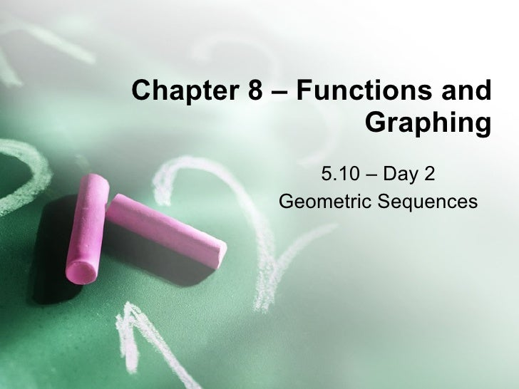 Chapter 8 – Functions and Graphing 5.10 – Day 2 Geometric Sequences