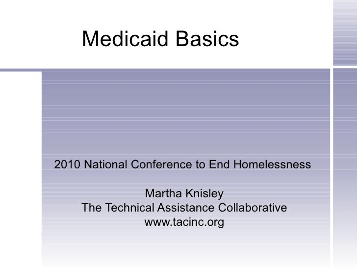 Medicaid Basics 2010 National Conference to End Homelessness  Martha Knisley The Technical Assistance Collaborative www.ta...