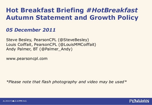 Hot Breakfast Briefing #HotBreakfast Autumn Statement and Growth Policy 05 December 2011 Steve Besley, PearsonCPL (@SteveB...