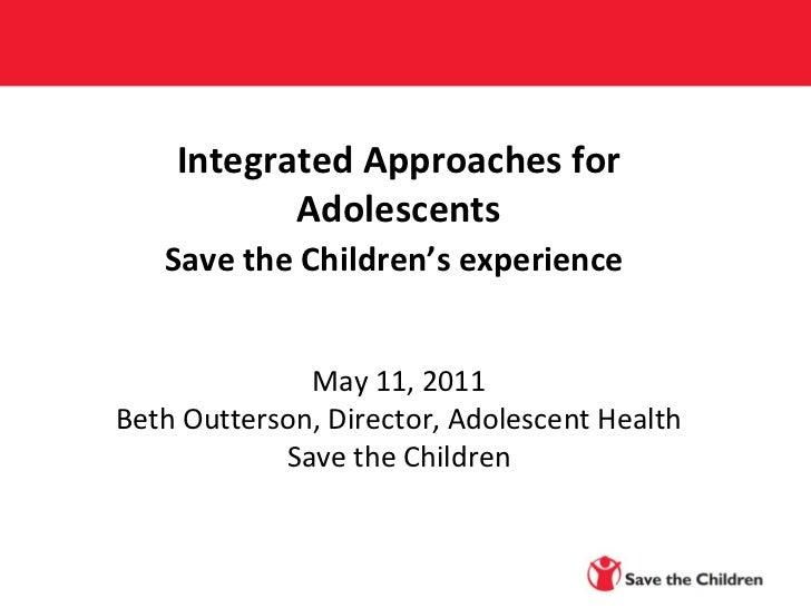 <ul><li>Integrated Approaches for Adolescents </li></ul><ul><li>Save the Children's experience   </li></ul><ul><li>May 11,...
