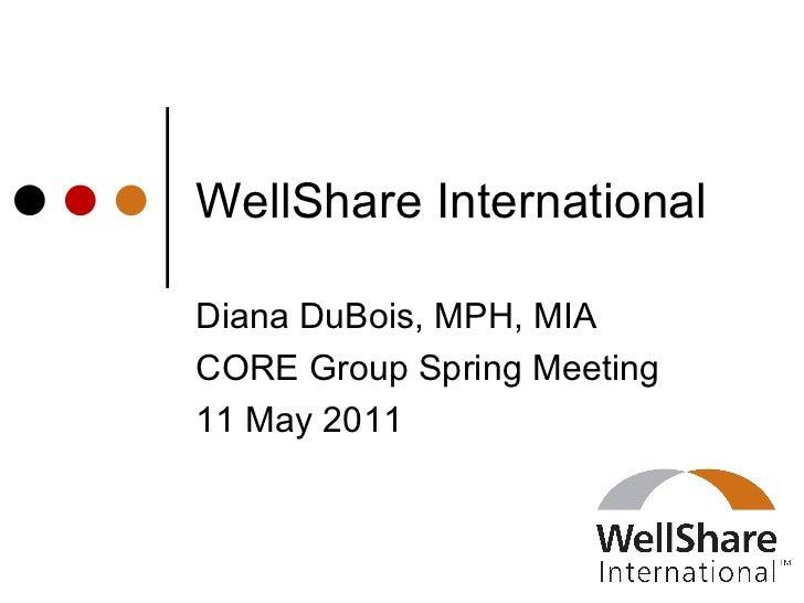WellShare International Diana DuBois, MPH, MIA CORE Group Spring Meeting 11 May 2011