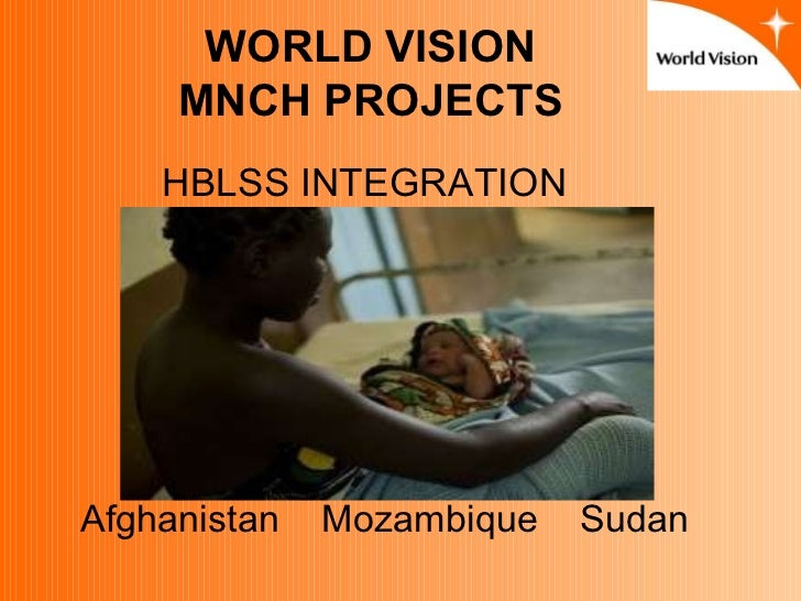 Afghanistan  Mozambique  Sudan WORLD VISION MNCH PROJECTS HBLSS INTEGRATION