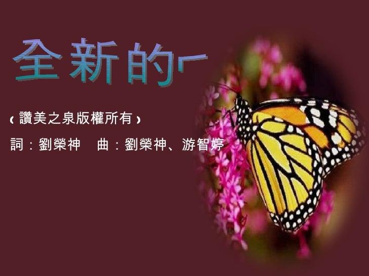 ( 讚美之泉版權所有 )    詞:劉榮神 曲:劉榮神、游智婷 全新的你