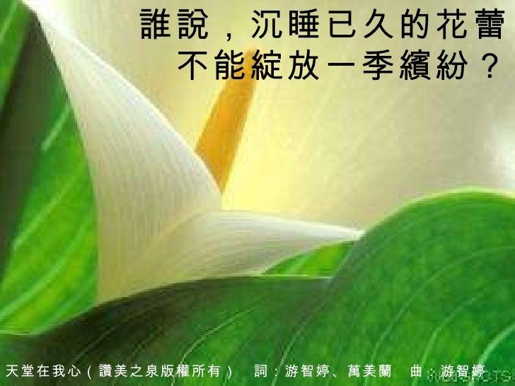 天堂在我心 (讚美之泉版權所有)  詞:游智婷、萬美蘭  曲: 游智婷 誰說,沉睡已久的花蕾 不能綻放一季繽紛?