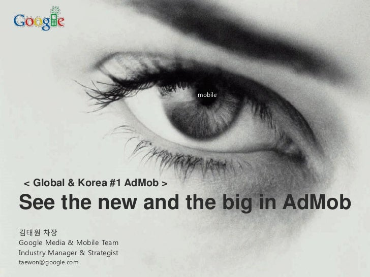 mobile < Global & Korea #1 AdMob >See the new and the big in AdMob김태원 차장Google Media & Mobile TeamIndustry Manager & Strat...