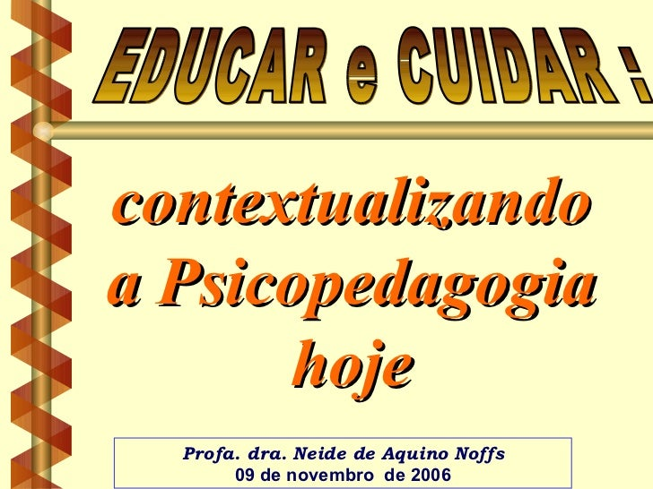 contextualizando a Psicopedagogia hoje EDUCAR e CUIDAR :  Profa. dra. Neide de Aquino Noffs 09 de novembro  de 2006