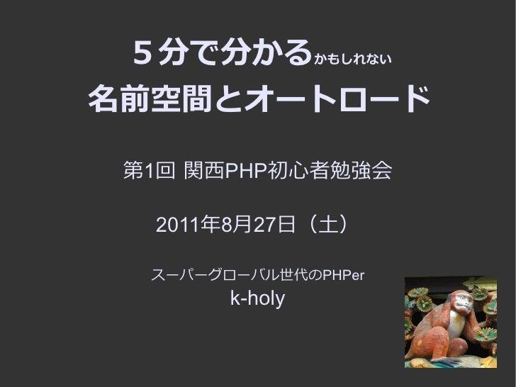 5分で分かるかもしれない名前空間とオートロード 第1回 関西PHP初心者勉強会  2011年8月27日(土)  スーパーグローバル世代のPHPer        k-holy