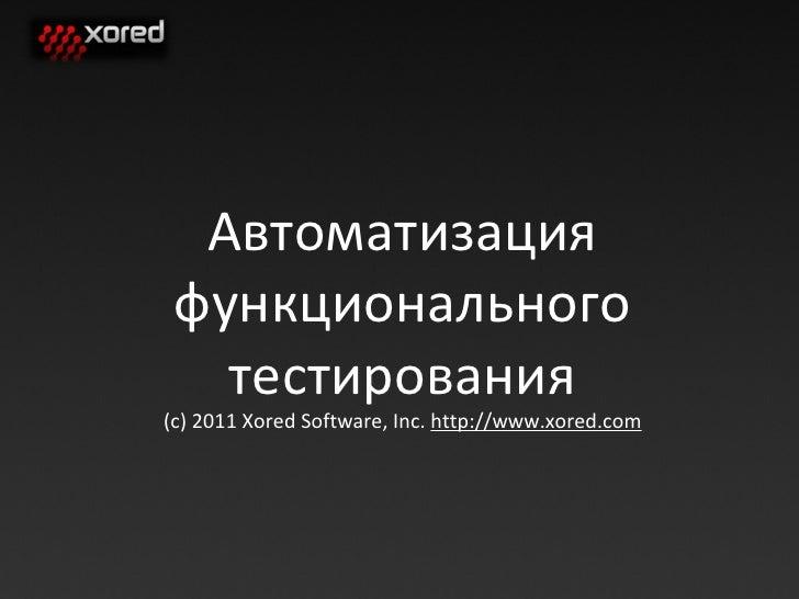 Автоматизация функционального тестирования (c) 201 1  Xored Software, Inc.  http://www.xored.com