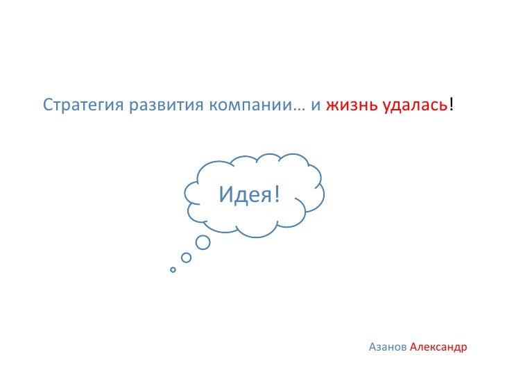 Стратегия развития компании… и жизнь удалась!                   Идея!                                   Азанов Александр
