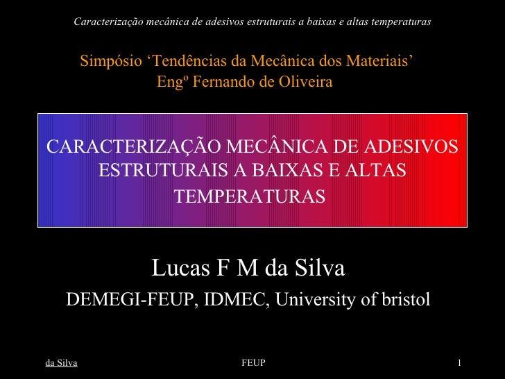 CARACTERIZAÇÃO MECÂNICA DE ADESIVOS ESTRUTURAIS A BAIXAS E ALTAS TEMPERATURAS   Lucas F M da Silva DEMEGI-FEUP, IDMEC, Uni...