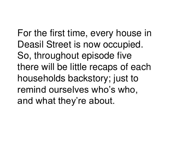 For the first time, every house inDeasil Street is now occupied.So, throughout episode fivethere will be little recaps of ...