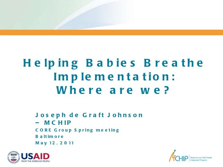 Helping Babies Breathe Implementation: Where are we? Joseph de Graft Johnson – MCHIP CORE Group Spring meeting Baltimore M...