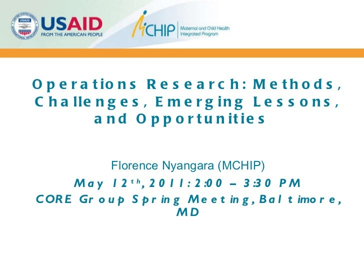 Operations Research: Methods, Challenges, Emerging Lessons, and Opportunities  Florence Nyangara (MCHIP) May 12 th , 2011:...
