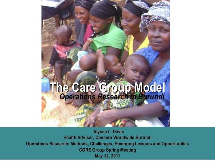 The Care Group Model Alyssa L. Davis Health Advisor, Concern Worldwide Burundi Operations Research: Methods, Challenges, E...