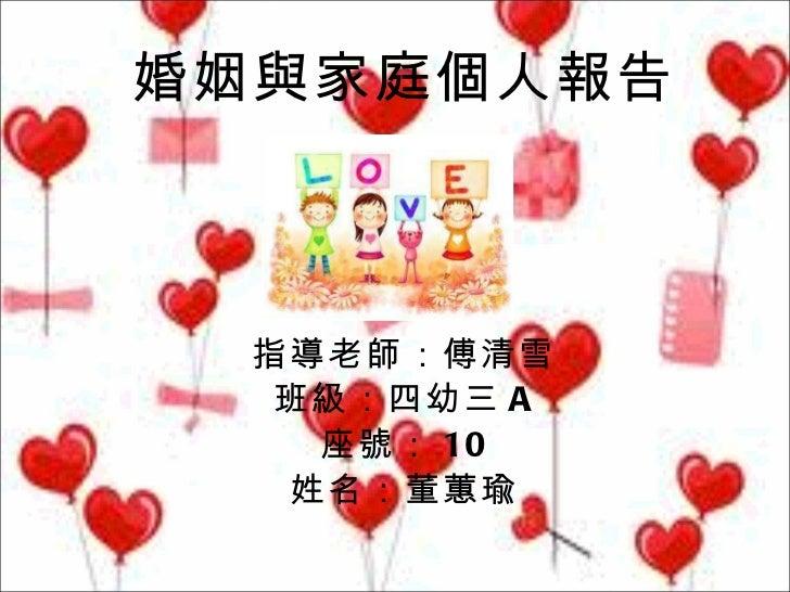 婚姻與家庭個人報告 指導老師:傅清雪 班級:四幼三 A 座號: 10 姓名:董蕙瑜