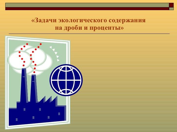 «Задачи экологического содержания  на дроби и проценты»