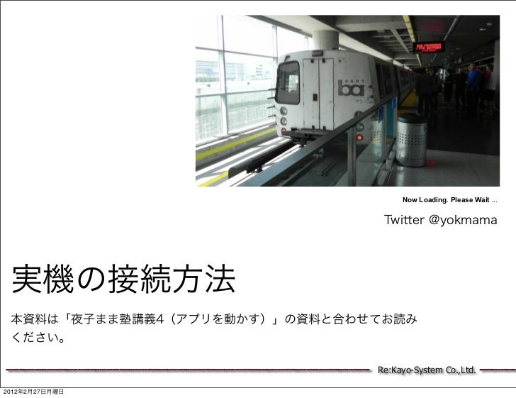 Now Loading. Please Wait ...                                Twitter @yokmama 実機の接続方法 本資料は「夜子まま塾講義4(アプリを動かす)」の資料と合わせてお読み くだ...