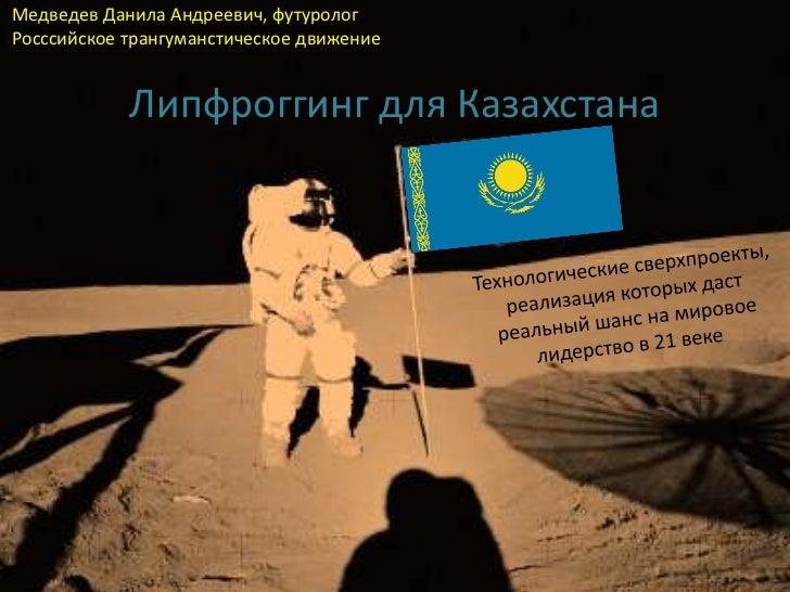 Медведев Данила Андреевич, футурологРосссийское трангуманстическое движение            Липфроггинг для Казахстана