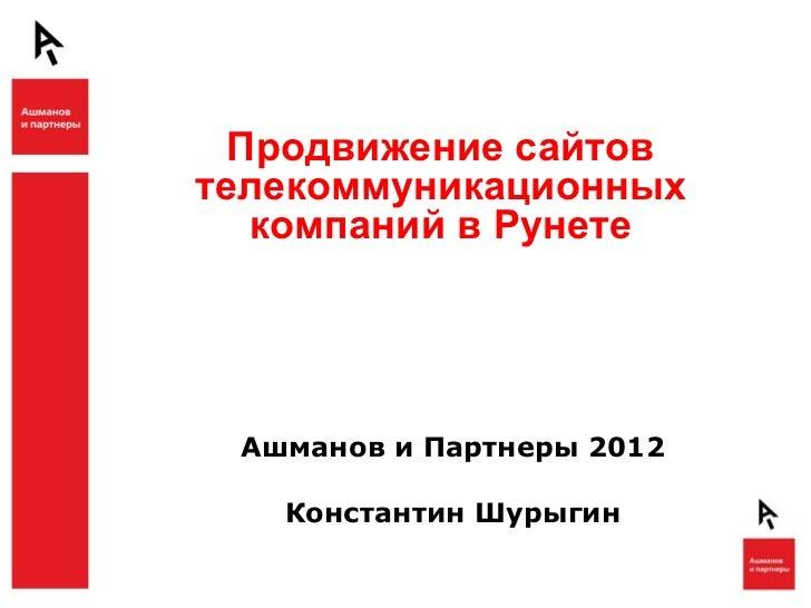 Продвижение сайтовтелекоммуникационных   компаний в Рунете Ашманов и Партнеры 2012   Константин Шурыгин