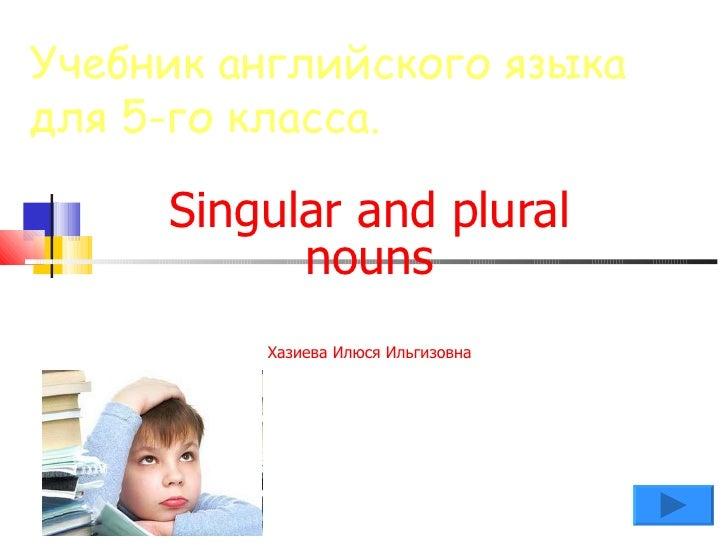 Учебник английского языкадля 5-го класса.     Singular and plural           nouns         Хазиева Илюся Ильгизовна