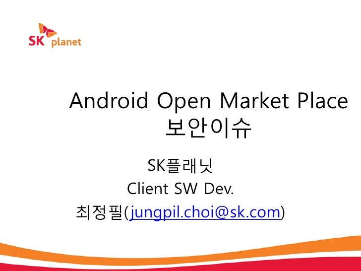 Android Open Market Place        보안이슈       SK플래닛    Client SW Dev.최정필( jungpil.choi@sk.com)