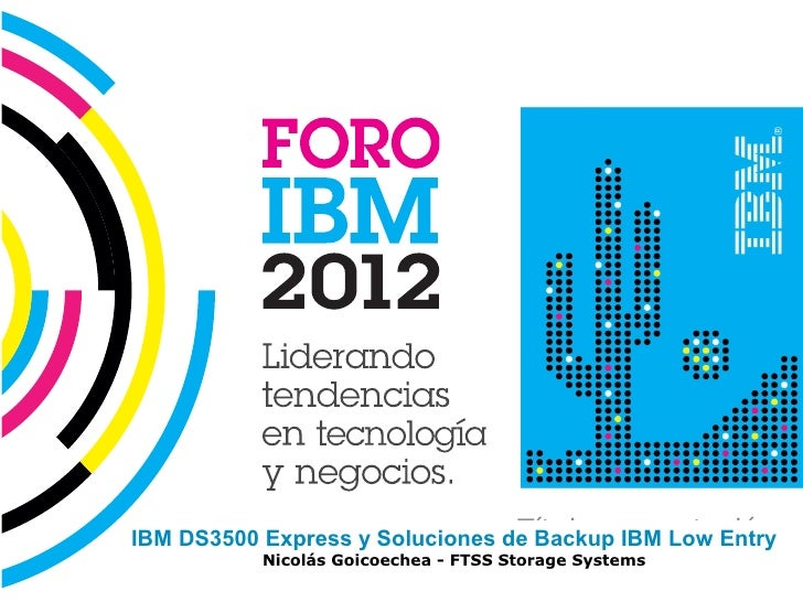 Título presentaciónIBM DS3500 Express y Soluciones de Backup IBM Low Entry                                       Nombre y ...