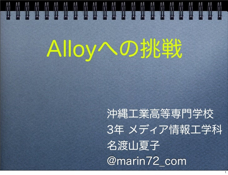Alloyへの挑戦   沖縄工業高等専門学校   3年 メディア情報工学科   名渡山夏子   @marin72_com                  1