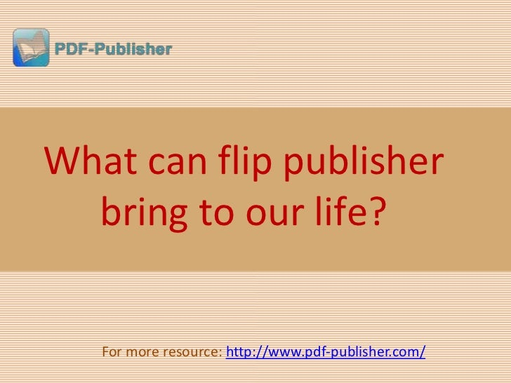 What can flip publisher  bring to our life?   For more resource: http://www.pdf-publisher.com/