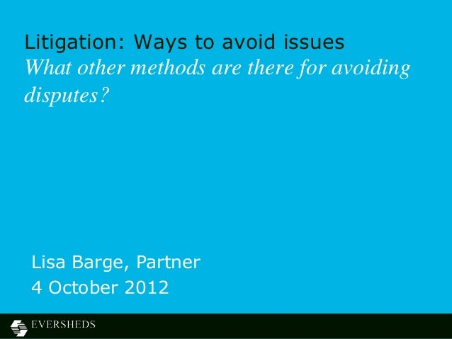 Litigation: Ways to avoid issuesWhat other methods are there for avoidingdisputes?Lisa Barge, Partner4 October 2012