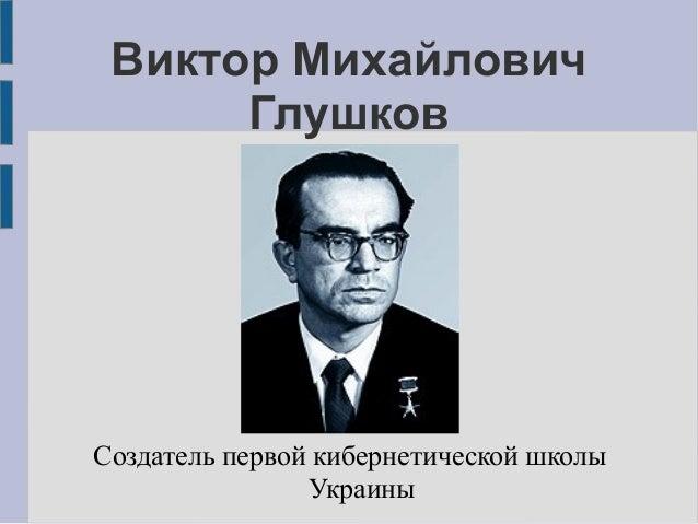 Виктор Михайлович      ГлушковСоздатель первой кибернетической школы                Украины