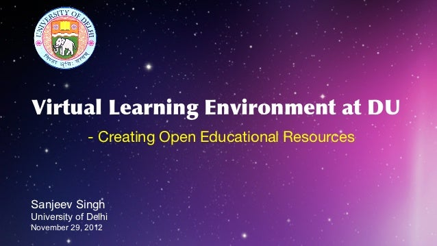 Virtual Learning Environment at DU              - Creating Open Educational ResourcesSanjeev SinghUniversity of DelhiNovem...