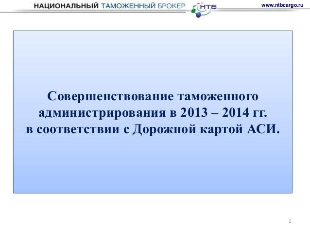 www.ntbcargo.ru    Совершенствование таможенного  администрирования в 2013 – 2014 гг.в соответствии с Дорожной картой АСИ....