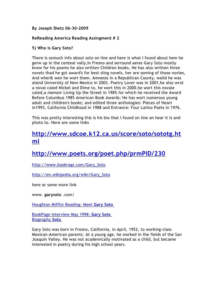 By Joseph Dietz 06-30-2009  ReReading America Reading Assingment # 2  5) Who is Gary Soto?  There is somuch info about sot...