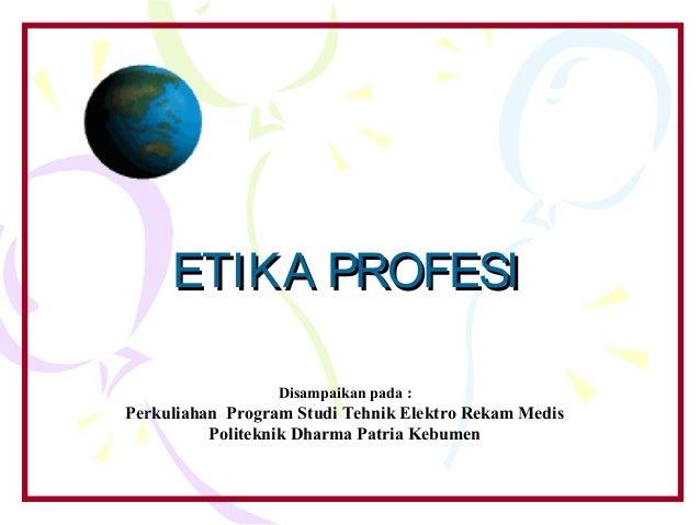 ETIKA PROFESI                  Disampaikan pada :Perkuliahan Program Studi Tehnik Elektro Rekam Medis          Politeknik ...