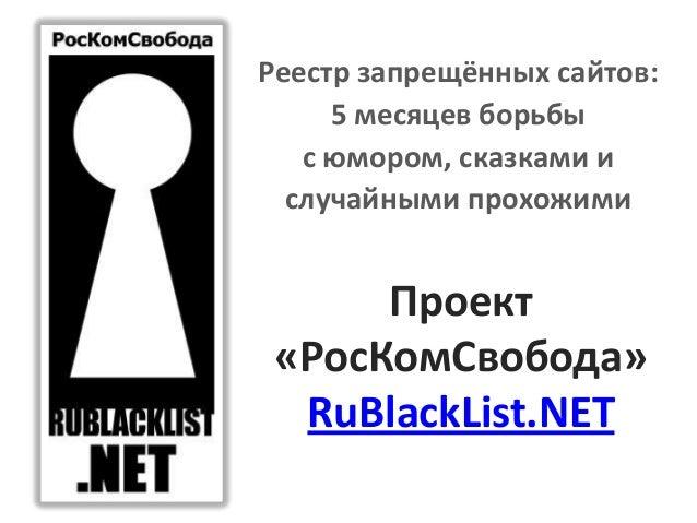 Реестр запрещённых сайтов:     5 месяцев борьбы   с юмором, сказками и  случайными прохожими      Проект «РосКомСвобода»  ...