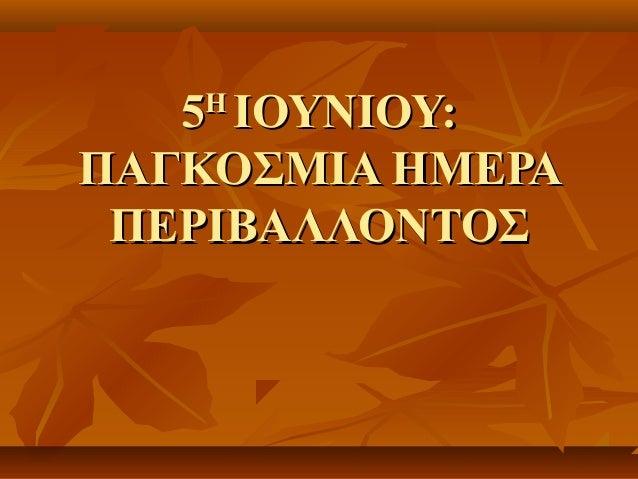 55ΗΗΙΟΥΝΙΟΥ:ΙΟΥΝΙΟΥ:ΠΑΓΚΟΣΜΙΑ ΗΜΕΡΑΠΑΓΚΟΣΜΙΑ ΗΜΕΡΑΠΕΡΙΒΑΛΛΟΝΤΟΣΠΕΡΙΒΑΛΛΟΝΤΟΣ