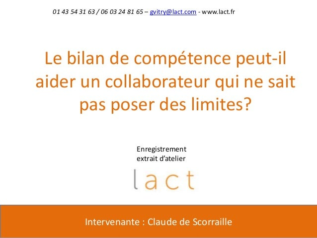 01 43 54 31 63 / 06 03 24 81 65 – gvitry@lact.com - www.lact.frLe bilan de compétence peut-ilaider un collaborateur qui ne...