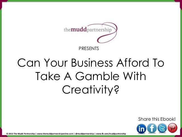 Can Your Business Afford To Take A Gamble With Creativity? Share this Ebook! PRESENTS © 2013 The Mudd Partnership   www.th...