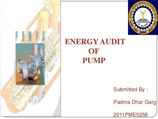 Submitted By : Padma Dhar Garg 2011PME5258 ENERGY AUDIT OF PUMP