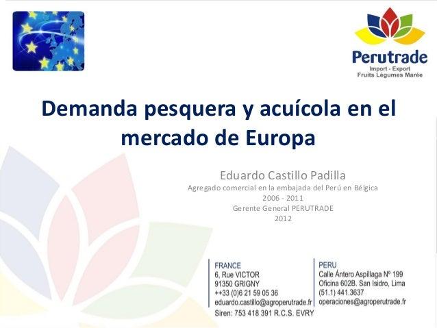 Demanda pesquera y acuícola en el mercado de Europa Eduardo Castillo Padilla Agregado comercial en la embajada del Perú en...