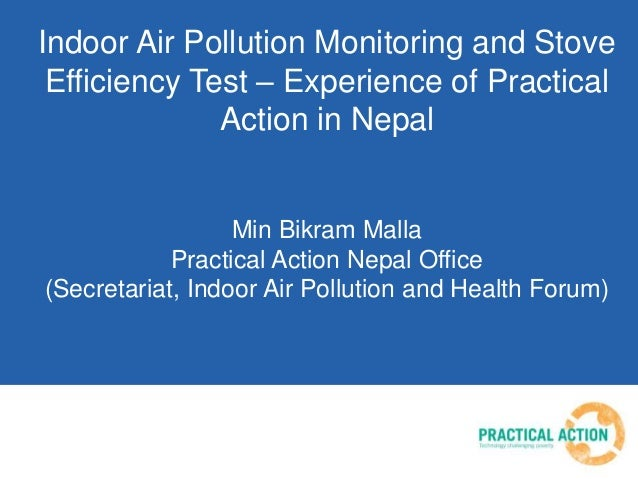 Indoor Air Pollution Monitoring and Stove Efficiency Test – Experience of Practical Action in Nepal Min Bikram Malla Pract...