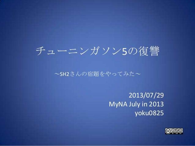 チューニンガソン5の復讐 ~SH2さんの宿題をやってみた~ 2013/07/29 MyNA July in 2013 yoku0825